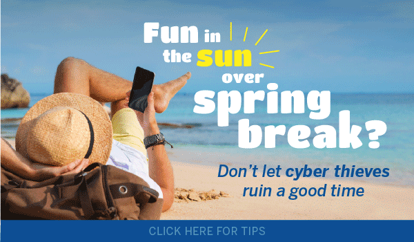 Fun in the sun over spring break? Don't let cyber thieves ruin a good time